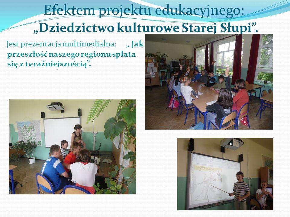 Efektem projektu edukacyjnego: Dziedzictwo kulturowe Starej Słupi. Jest prezentacja multimedialna: Jak przeszłość naszego regionu splata się z teraźni