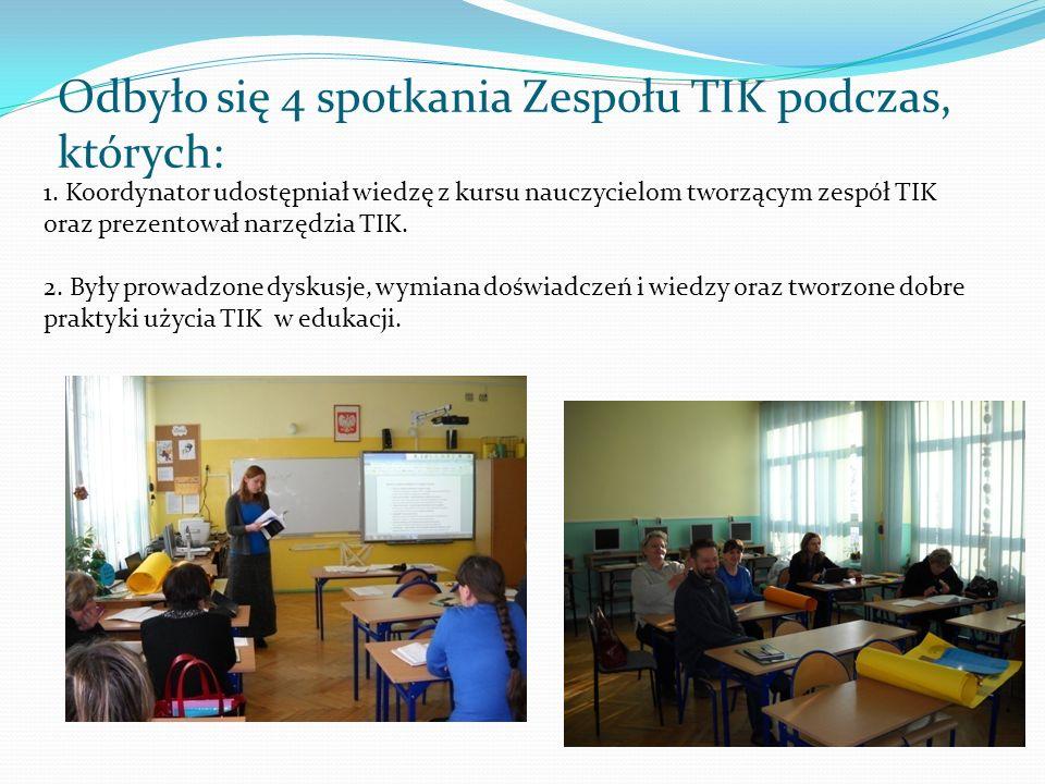 Odbyło się 4 spotkania Zespołu TIK podczas, których: 1. Koordynator udostępniał wiedzę z kursu nauczycielom tworzącym zespół TIK oraz prezentował narz