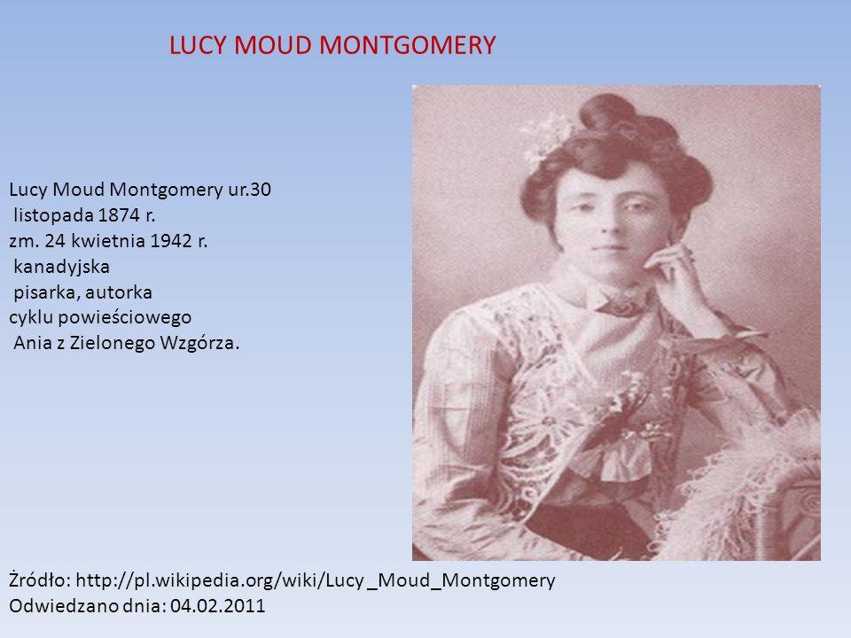 LUCY MOUD MONTGOMERY Lucy Moud Montgomery ur.30 listopada 1874 r. zm. 24 kwietnia 1942 r. kanadyjska pisarka, autorka cyklu powieściowego Ania z Zielo