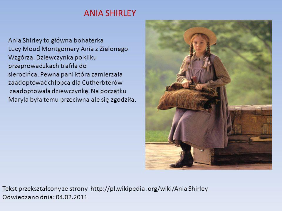 ANIA SHIRLEY Ania Shirley to główna bohaterka Lucy Moud Montgomery Ania z Zielonego Wzgórza. Dziewczynka po kilku przeprowadzkach trafiła do sierocińc