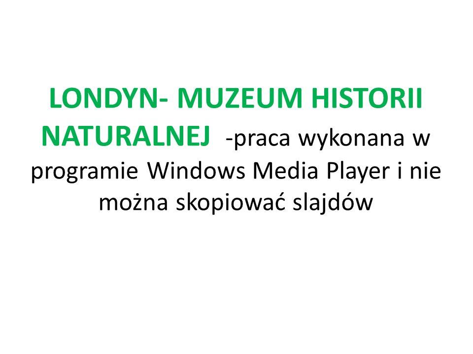 LONDYN- MUZEUM HISTORII NATURALNEJ -praca wykonana w programie Windows Media Player i nie można skopiować slajdów