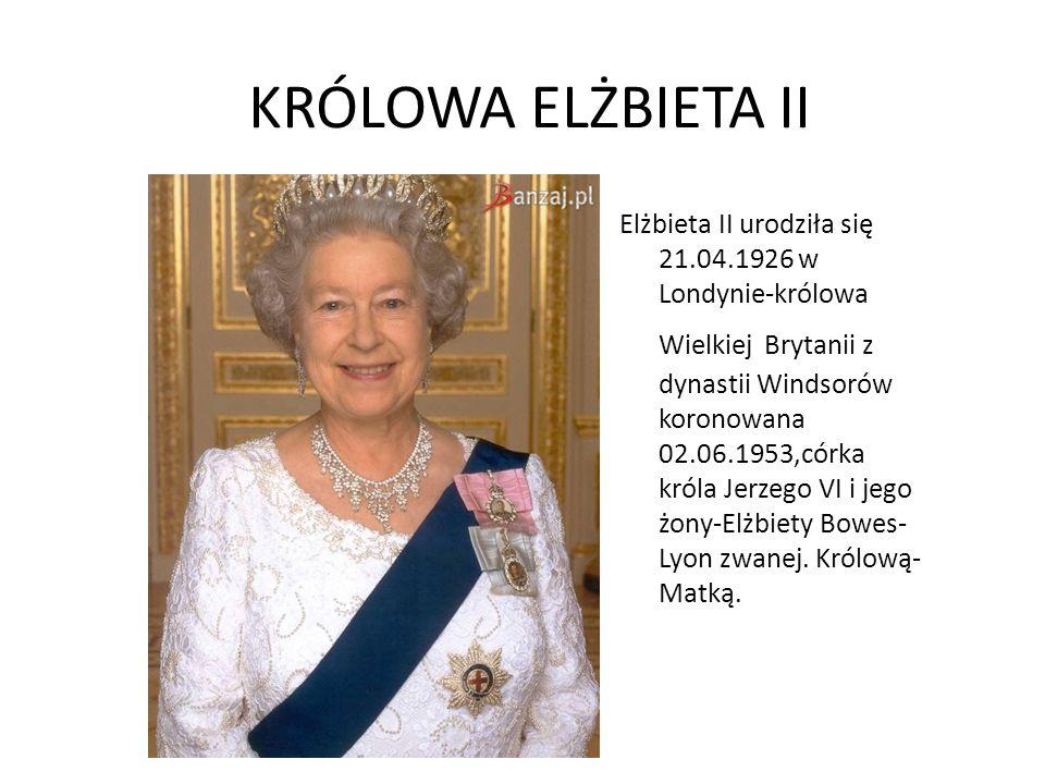 KRÓLOWA ELŻBIETA II Elżbieta II urodziła się 21.04.1926 w Londynie-królowa Wielkiej Brytanii z dynastii Windsorów koronowana 02.06.1953,córka króla Je