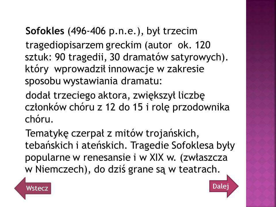 Sofokles (496-406 p.n.e.), był trzecim tragediopisarzem greckim (autor ok. 120 sztuk: 90 tragedii, 30 dramatów satyrowych). który wprowadził innowacje