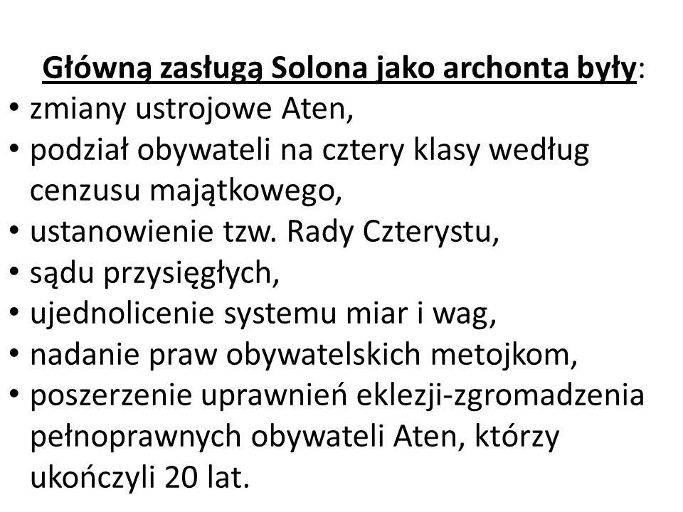 Główną zasługą Solona jako archonta były: zmiany ustrojowe Aten, podział obywateli na cztery klasy według cenzusu majątkowego, ustanowienie tzw. Rady