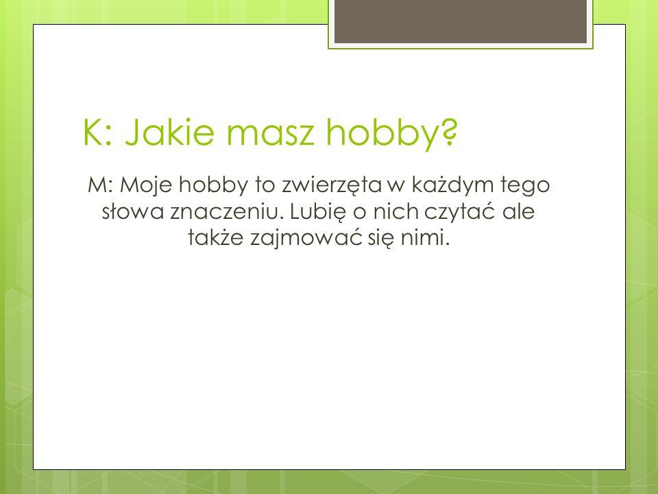 K: Jakie masz hobby? M: Moje hobby to zwierzęta w każdym tego słowa znaczeniu. Lubię o nich czytać ale także zajmować się nimi.