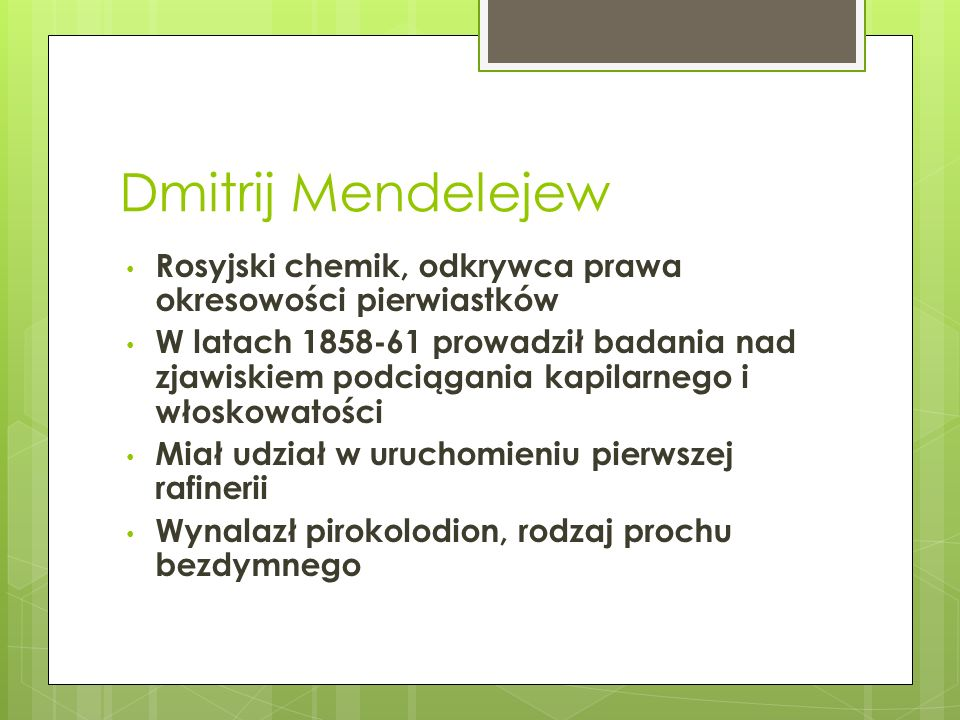 Dmitrij Mendelejew Rosyjski chemik, odkrywca prawa okresowości pierwiastków W latach 1858-61 prowadził badania nad zjawiskiem podciągania kapilarnego