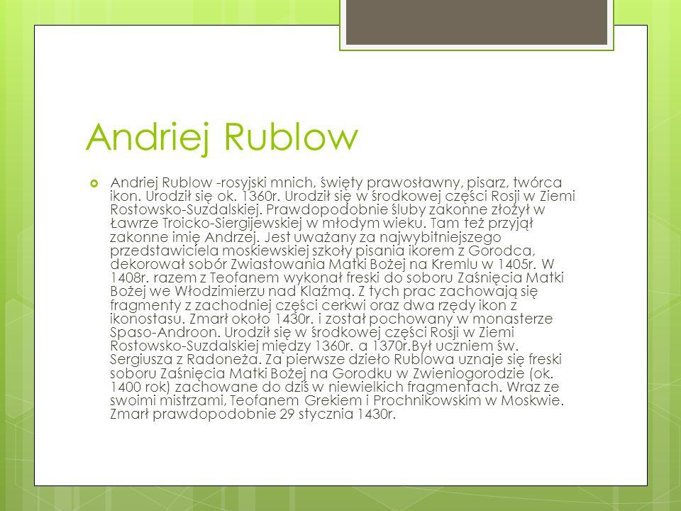 Andriej Rublow Andriej Rublow -rosyjski mnich, święty prawosławny, pisarz, twórca ikon. Urodził się ok. 1360r. Urodził się w środkowej części Rosji w