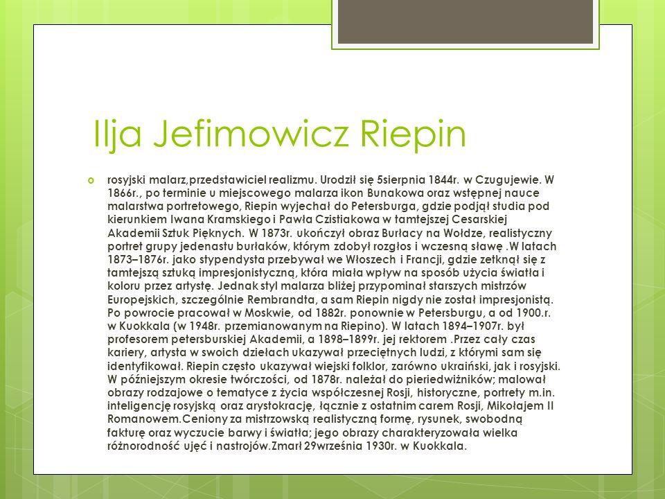 Ilja Jefimowicz Riepin rosyjski malarz,przedstawiciel realizmu. Urodził się 5sierpnia 1844r. w Czugujewie. W 1866r., po terminie u miejscowego malarza