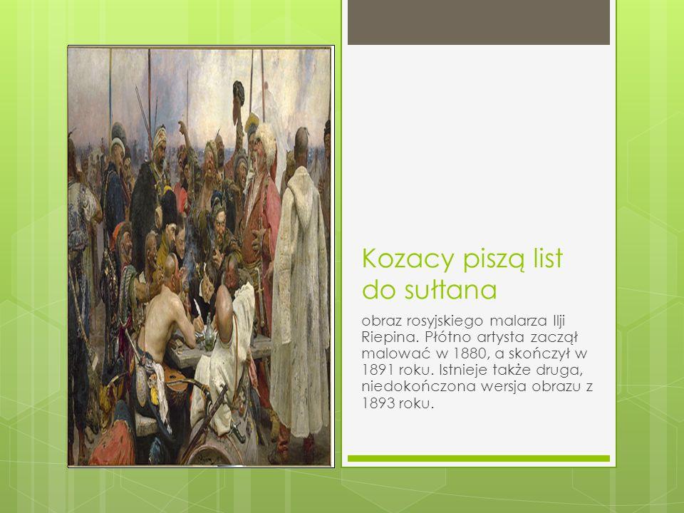 Kozacy piszą list do sułtana obraz rosyjskiego malarza Ilji Riepina. Płótno artysta zaczął malować w 1880, a skończył w 1891 roku. Istnieje także drug