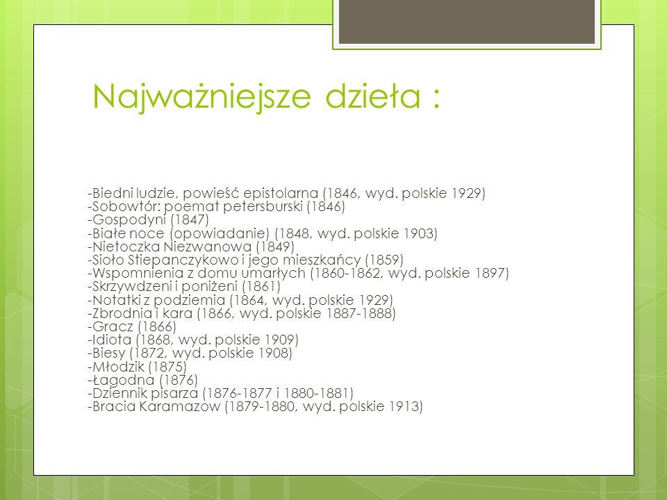 Najważniejsze dzieła : -Biedni ludzie, powieść epistolarna (1846, wyd. polskie 1929) -Sobowtór: poemat petersburski (1846) -Gospodyni (1847) -Białe no