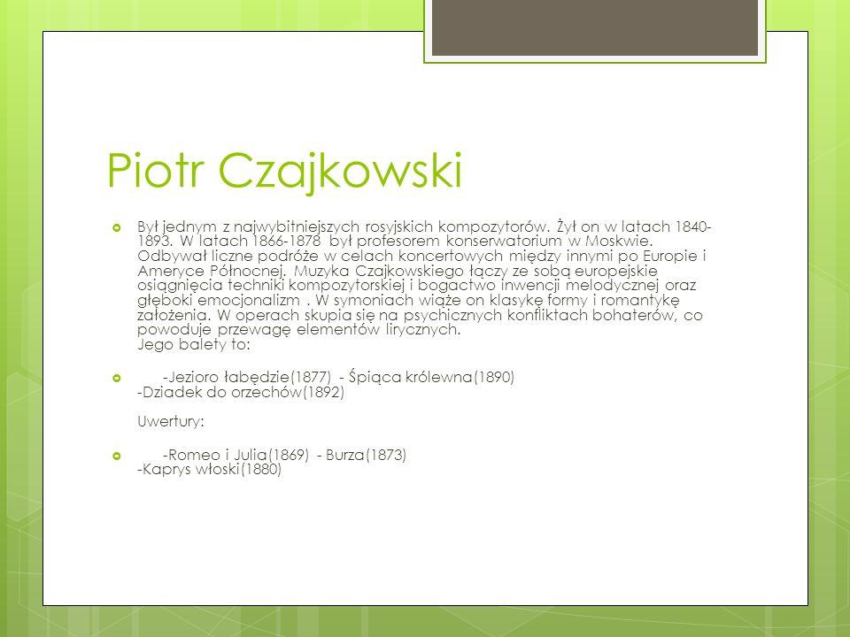 Piotr Czajkowski Był jednym z najwybitniejszych rosyjskich kompozytorów. Żył on w latach 1840- 1893. W latach 1866-1878 był profesorem konserwatorium