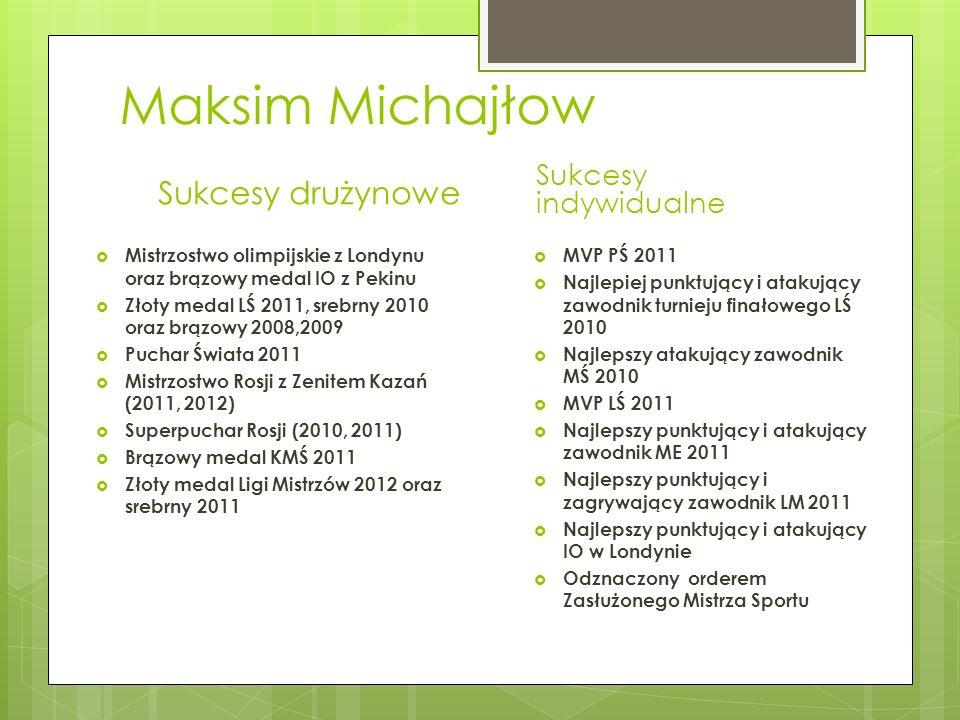 Maksim Michajłow Sukcesy drużynowe Mistrzostwo olimpijskie z Londynu oraz brązowy medal IO z Pekinu Złoty medal LŚ 2011, srebrny 2010 oraz brązowy 200