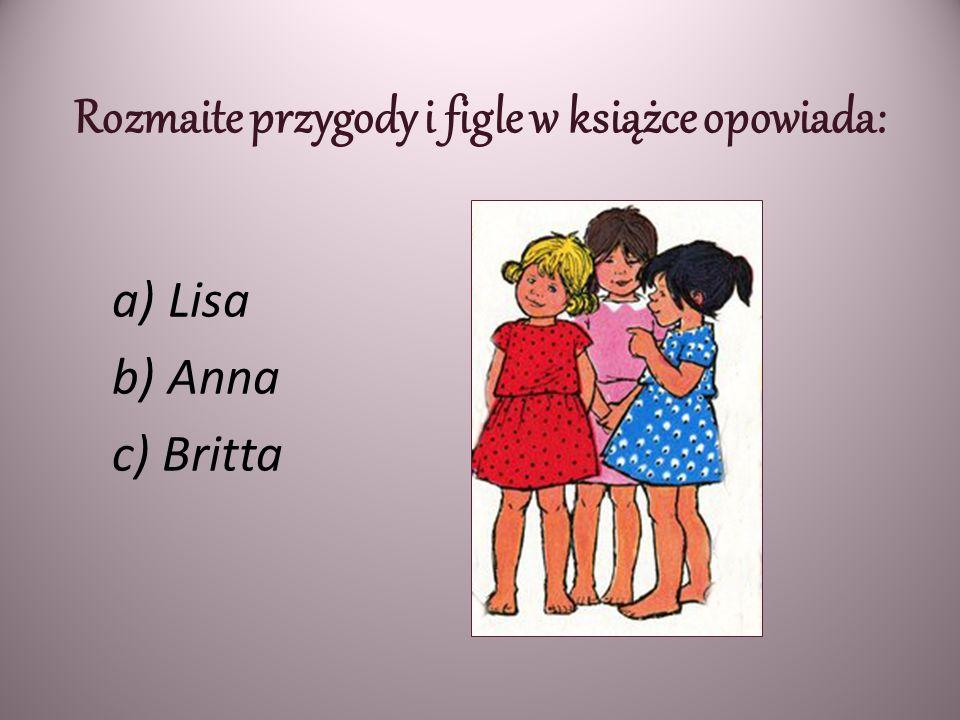 Rozmaite przygody i figle w książce opowiada: a) Lisa b) Anna c) Britta