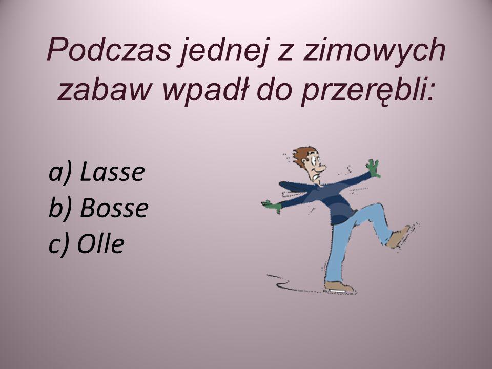 Podczas jednej z zimowych zabaw wpadł do przerębli: a) Lasse b) Bosse c) Olle