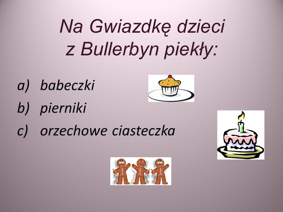 Na Gwiazdkę dzieci z Bullerbyn piekły: a)babeczki b)pierniki c)orzechowe ciasteczka