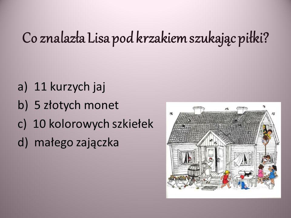 Co znalazła Lisa pod krzakiem szukając piłki? a)11 kurzych jaj b) 5 złotych monet c) 10 kolorowych szkiełek d) małego zajączka
