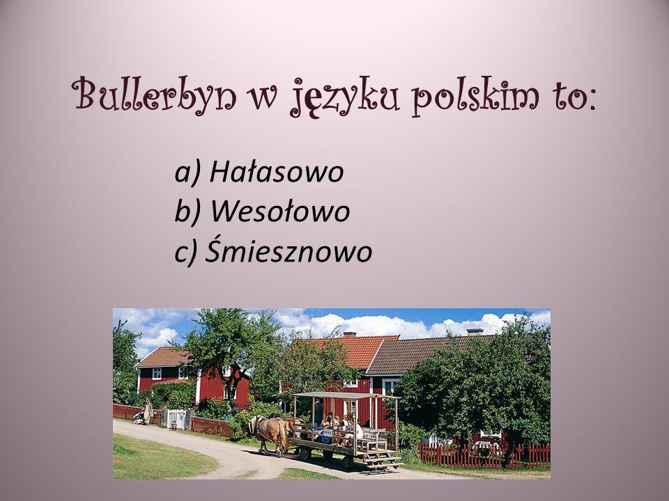 Bullerbyn w j ę zyku polskim to: a) Hałasowo b) Wesołowo c) Śmiesznowo