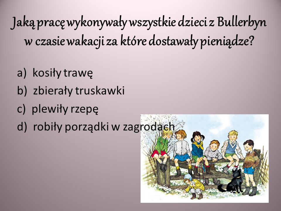Jaką pracę wykonywały wszystkie dzieci z Bullerbyn w czasie wakacji za które dostawały pieniądze? a) kosiły trawę b) zbierały truskawki c) plewiły rze