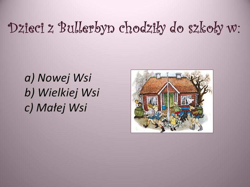 Dzieci z Bullerbyn chodziły do szkoły w: a) Nowej Wsi b) Wielkiej Wsi c) Małej Wsi