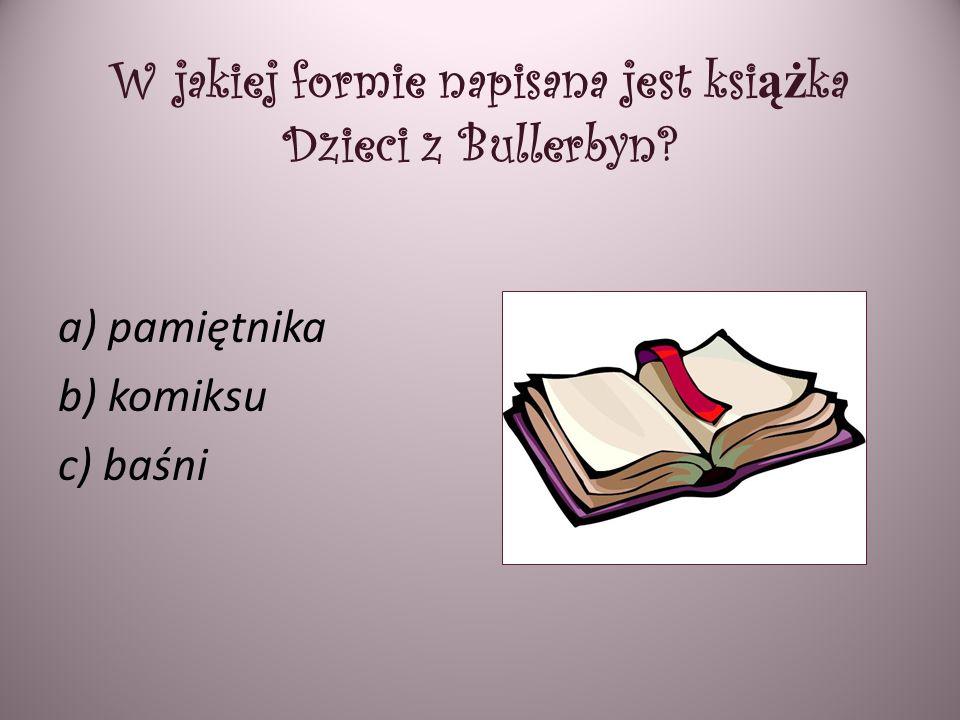 W jakiej formie napisana jest ksi ąż ka Dzieci z Bullerbyn? a) pamiętnika b) komiksu c) baśni