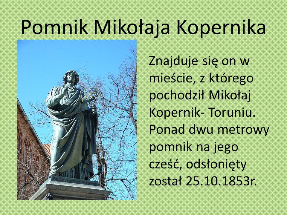 Pomnik Mikołaja Kopernika Znajduje się on w mieście, z którego pochodził Mikołaj Kopernik- Toruniu. Ponad dwu metrowy pomnik na jego cześć, odsłonięty
