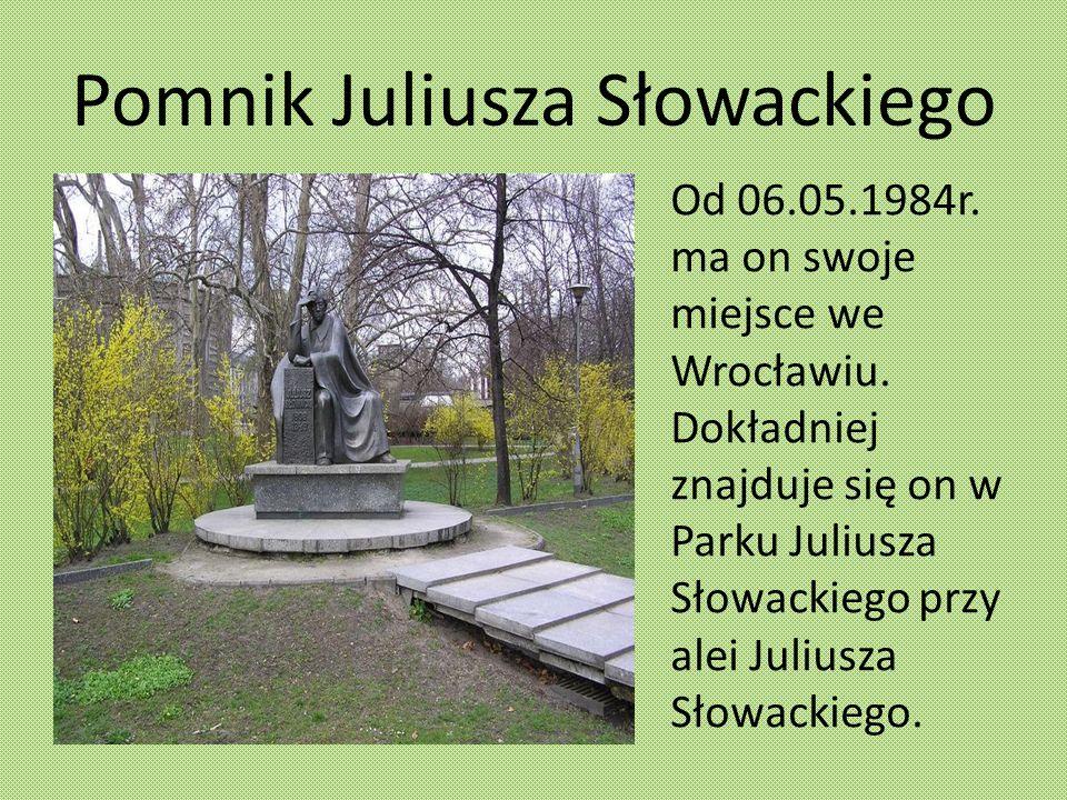 Pomnik Juliusza Słowackiego Od 06.05.1984r. ma on swoje miejsce we Wrocławiu. Dokładniej znajduje się on w Parku Juliusza Słowackiego przy alei Julius