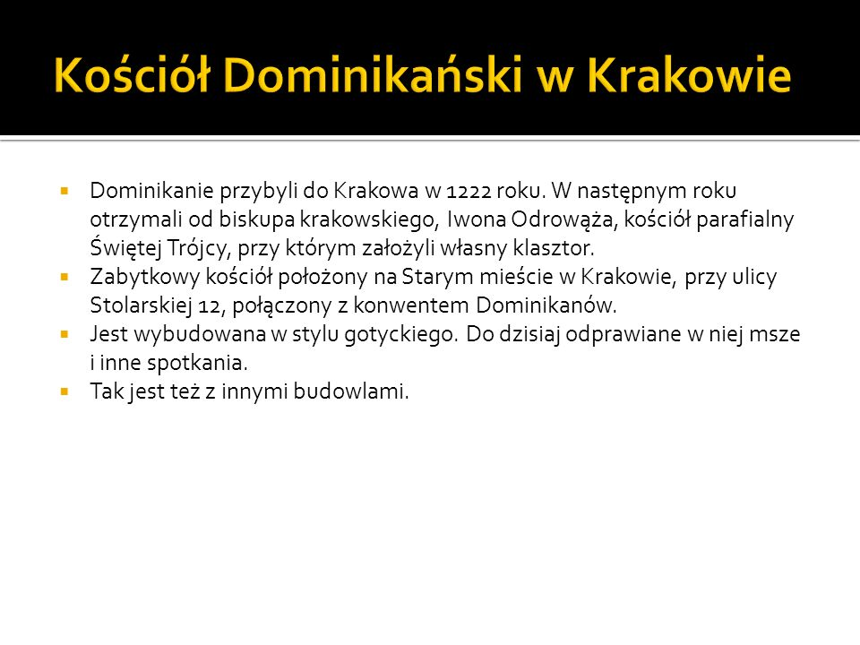 Dominikanie przybyli do Krakowa w 1222 roku. W następnym roku otrzymali od biskupa krakowskiego, Iwona Odrowąża, kościół parafialny Świętej Trójcy, pr