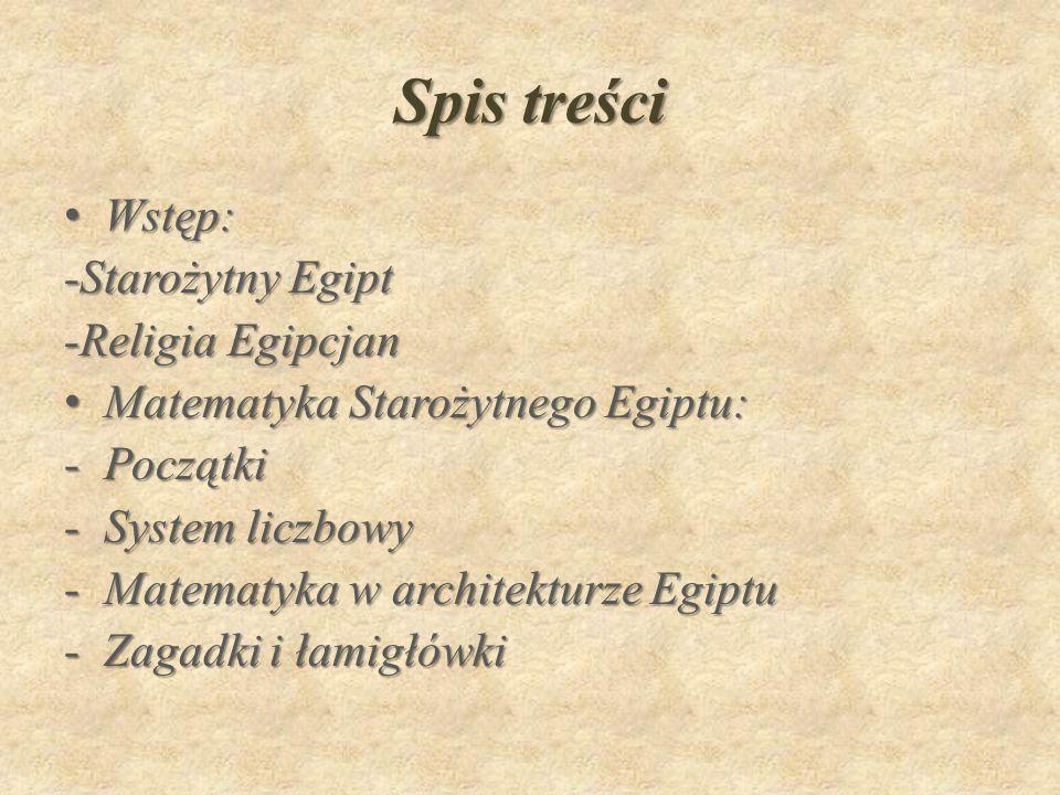Spis treści Wstęp:Wstęp: -Starożytny Egipt -Religia Egipcjan Matematyka Starożytnego Egiptu:Matematyka Starożytnego Egiptu: -Początki -System liczbowy