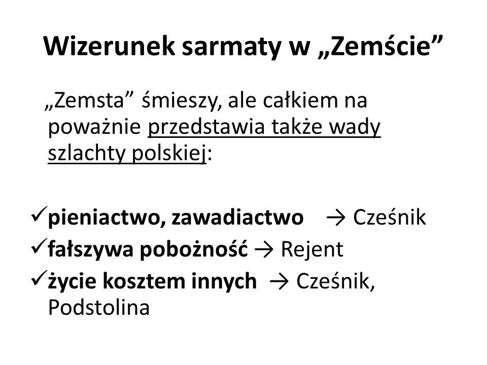 Wizerunek sarmaty w Zemście Zemsta śmieszy, ale całkiem na poważnie przedstawia także wady szlachty polskiej: pieniactwo, zawadiactwo Cześnik fałszywa
