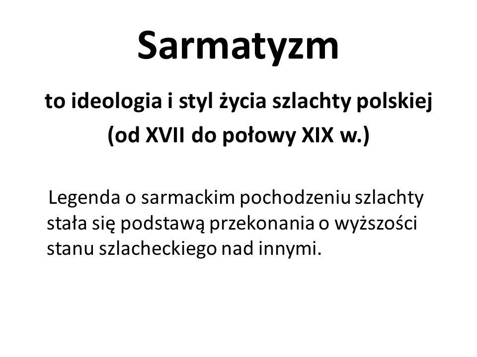 Sarmatyzm to ideologia i styl życia szlachty polskiej (od XVII do połowy XIX w.) Legenda o sarmackim pochodzeniu szlachty stała się podstawą przekonan
