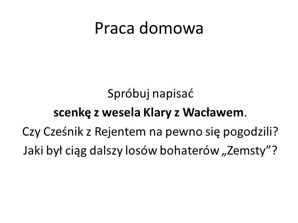 Praca domowa Spróbuj napisać scenkę z wesela Klary z Wacławem. Czy Cześnik z Rejentem na pewno się pogodzili? Jaki był ciąg dalszy losów bohaterów Zem