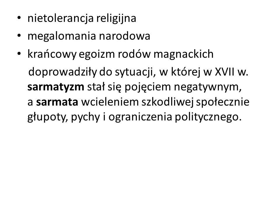 nietolerancja religijna megalomania narodowa krańcowy egoizm rodów magnackich doprowadziły do sytuacji, w której w XVII w. sarmatyzm stał się pojęciem