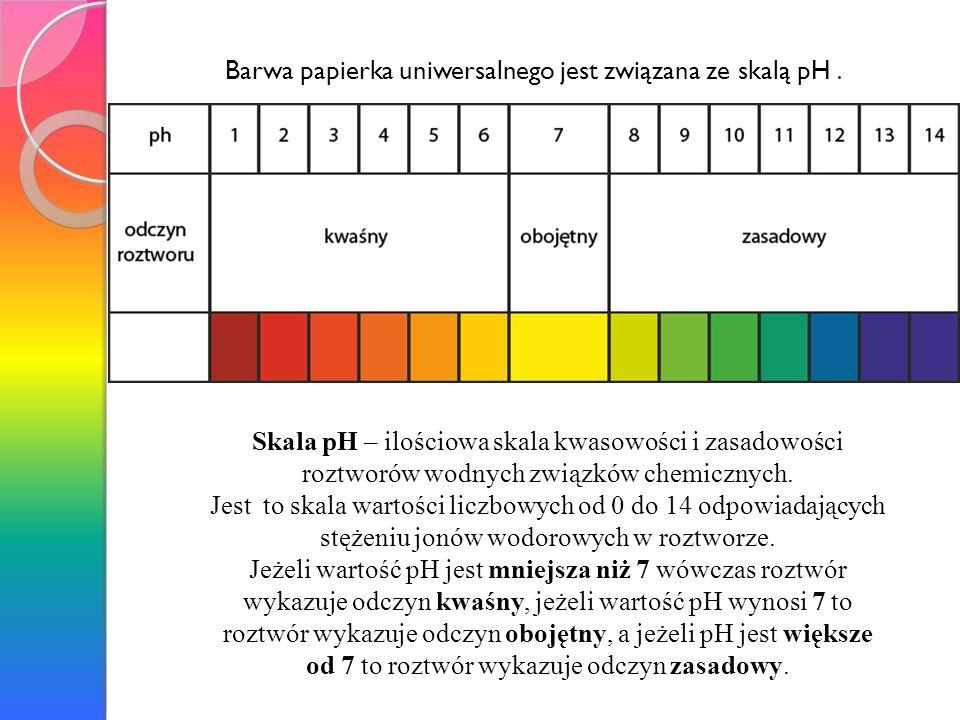Barwa papierka uniwersalnego jest związana ze skalą pH. Skala pH – ilościowa skala kwasowości i zasadowości roztworów wodnych związków chemicznych. Je