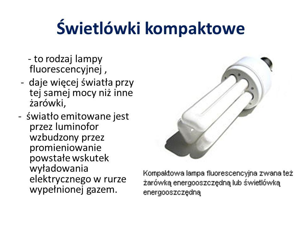 Świetlówki kompaktowe - to rodzaj lampy fluorescencyjnej, - daje więcej światła przy tej samej mocy niż inne żarówki, - światło emitowane jest przez luminofor wzbudzony przez promieniowanie powstałe wskutek wyładowania elektrycznego w rurze wypełnionej gazem.