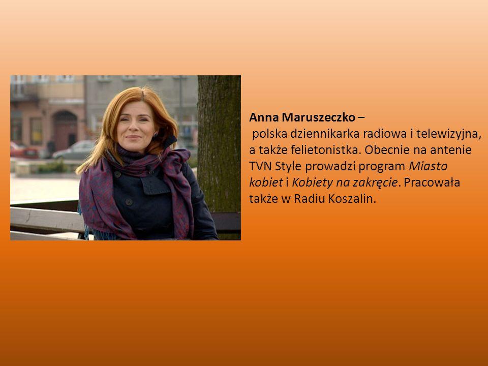 Anna Maruszeczko – polska dziennikarka radiowa i telewizyjna, a także felietonistka. Obecnie na antenie TVN Style prowadzi program Miasto kobiet i Kob