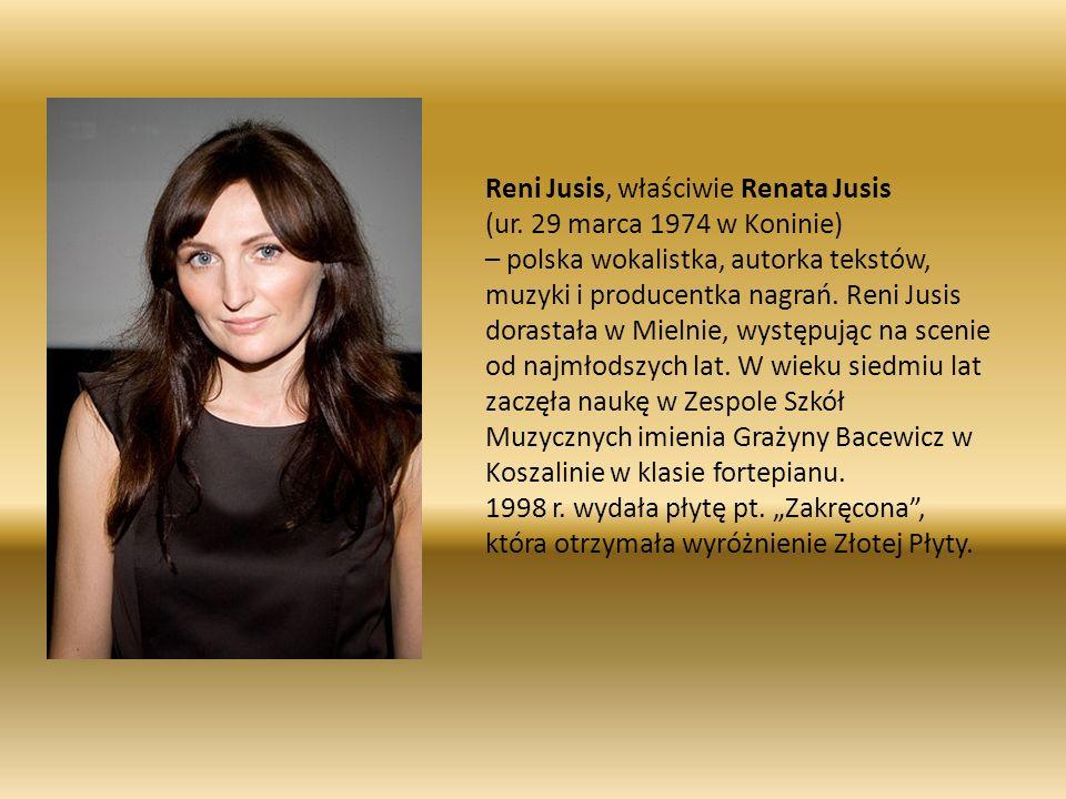 Reni Jusis, właściwie Renata Jusis (ur. 29 marca 1974 w Koninie) – polska wokalistka, autorka tekstów, muzyki i producentka nagrań. Reni Jusis dorasta