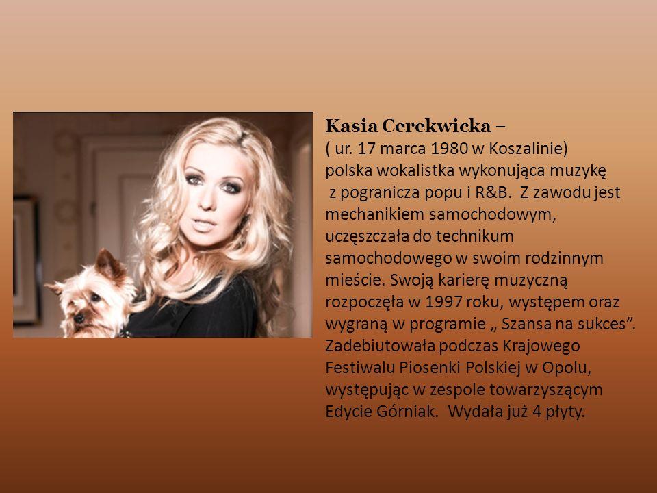 Kasia Cerekwicka – ( ur. 17 marca 1980 w Koszalinie) polska wokalistka wykonująca muzykę z pogranicza popu i R&B. Z zawodu jest mechanikiem samochodow