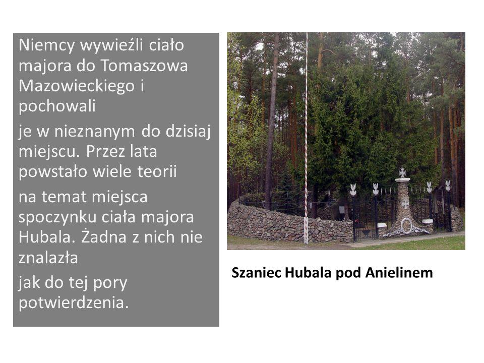Szaniec Hubala pod Anielinem Niemcy wywieźli ciało majora do Tomaszowa Mazowieckiego i pochowali je w nieznanym do dzisiaj miejscu. Przez lata powstał
