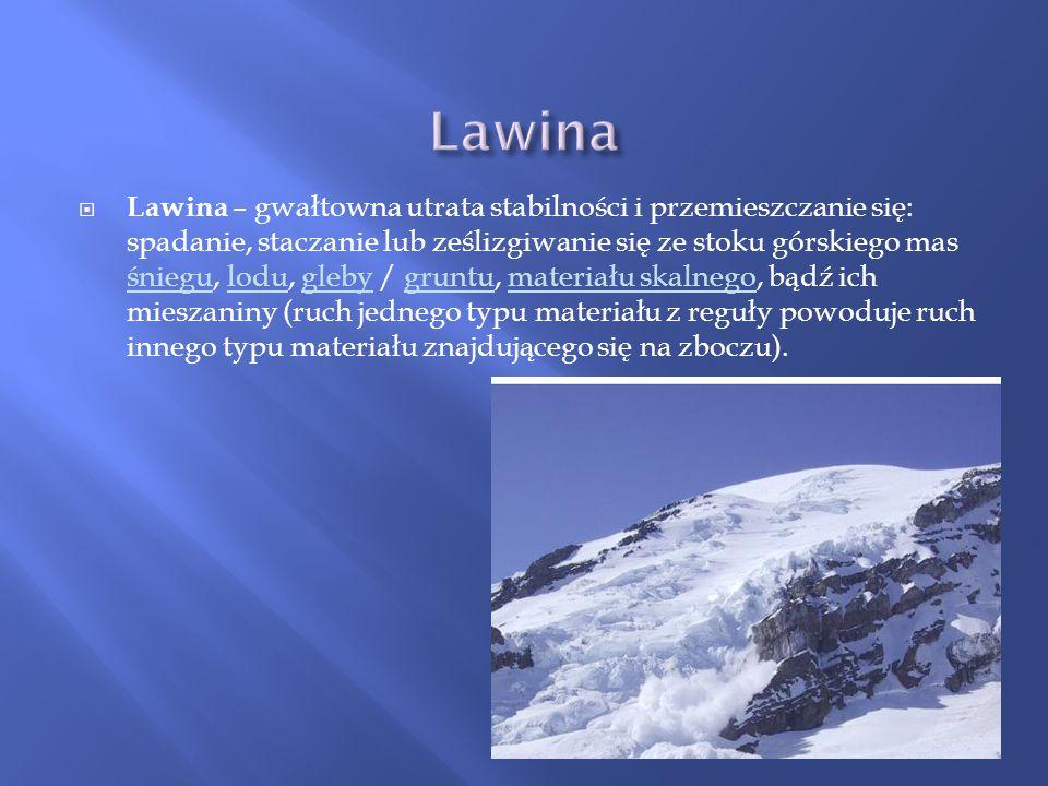 Lawina – gwałtowna utrata stabilności i przemieszczanie się: spadanie, staczanie lub ześlizgiwanie się ze stoku górskiego mas śniegu, lodu, gleby / gr
