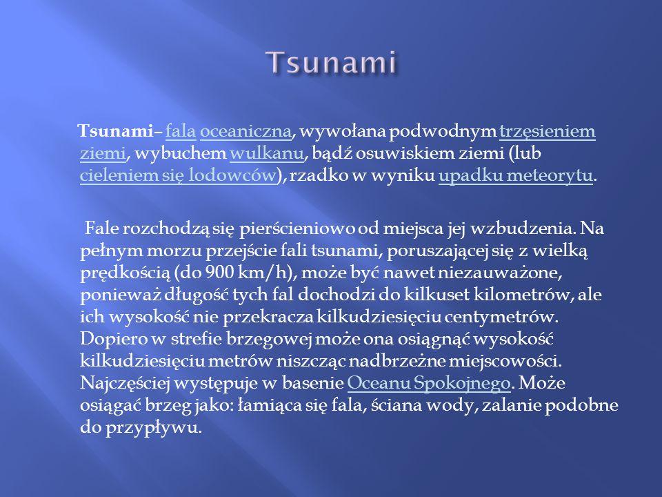 Tsunami – fala oceaniczna, wywołana podwodnym trzęsieniem ziemi, wybuchem wulkanu, bądź osuwiskiem ziemi (lub cieleniem się lodowców), rzadko w wyniku