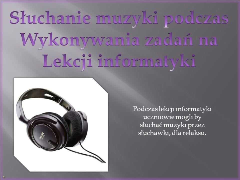 . Podczas lekcji informatyki uczniowie mogli by słuchać muzyki przez słuchawki, dla relaksu.
