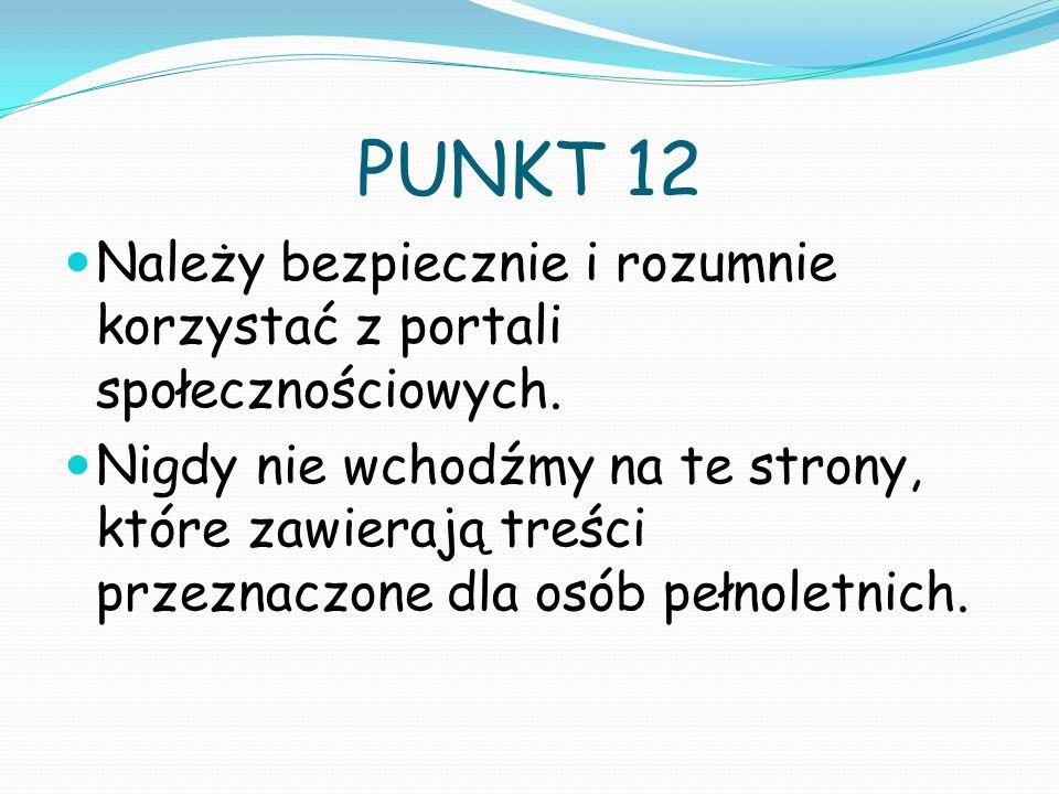 PUNKT 12 Należy bezpiecznie i rozumnie korzystać z portali społecznościowych. Nigdy nie wchodźmy na te strony, które zawierają treści przeznaczone dla