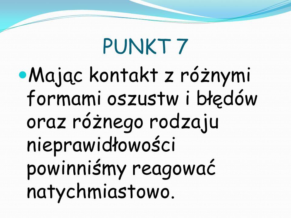 PUNKT 7 Mając kontakt z różnymi formami oszustw i błędów oraz różnego rodzaju nieprawidłowości powinniśmy reagować natychmiastowo.