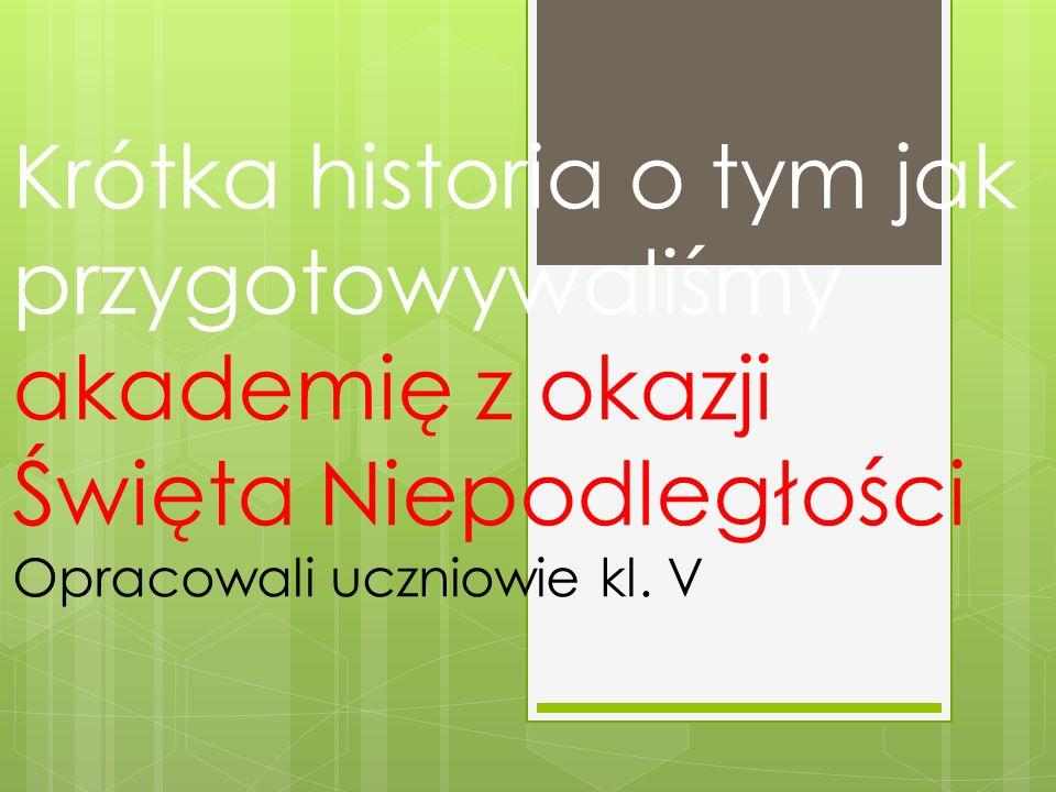 Krótka historia o tym jak przygotowywaliśmy akademię z okazji Święta Niepodległości Opracowali uczniowie kl. V