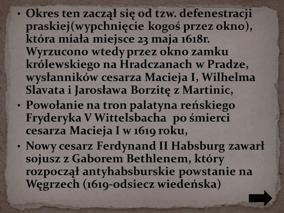 Okres ten zaczął się od tzw. defenestracji praskiej(wypchnięcie kogoś przez okno), która miała miejsce 23 maja 1618r. Wyrzucono wtedy przez okno zamku
