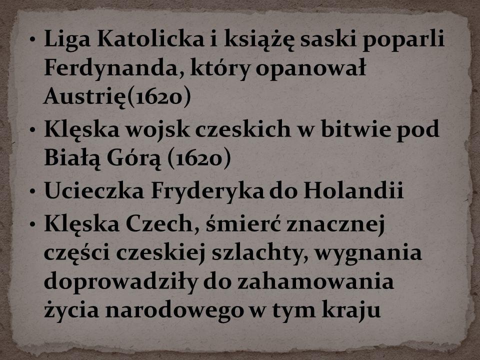 Liga Katolicka i książę saski poparli Ferdynanda, który opanował Austrię(1620) Klęska wojsk czeskich w bitwie pod Białą Górą (1620) Ucieczka Fryderyka do Holandii Klęska Czech, śmierć znacznej części czeskiej szlachty, wygnania doprowadziły do zahamowania życia narodowego w tym kraju