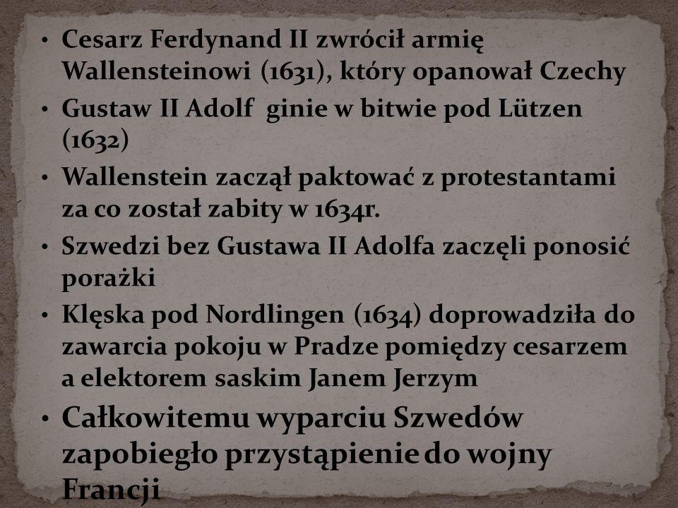 Cesarz Ferdynand II zwrócił armię Wallensteinowi (1631), który opanował Czechy Gustaw II Adolf ginie w bitwie pod Lützen (1632) Wallenstein zaczął paktować z protestantami za co został zabity w 1634r.