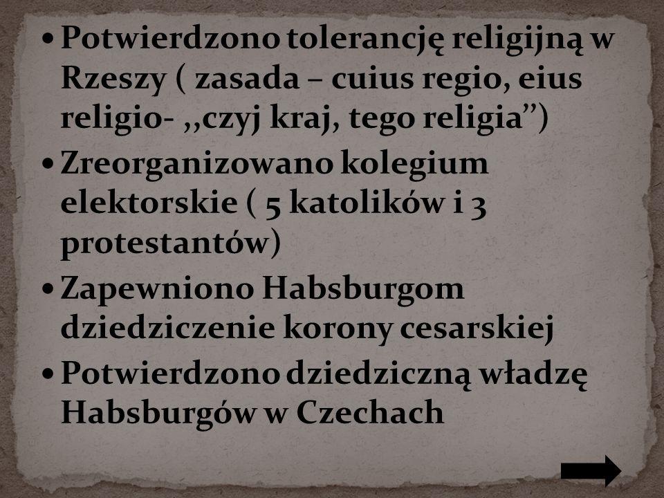 Potwierdzono tolerancję religijną w Rzeszy ( zasada – cuius regio, eius religio-,,czyj kraj, tego religia) Zreorganizowano kolegium elektorskie ( 5 katolików i 3 protestantów) Zapewniono Habsburgom dziedziczenie korony cesarskiej Potwierdzono dziedziczną władzę Habsburgów w Czechach
