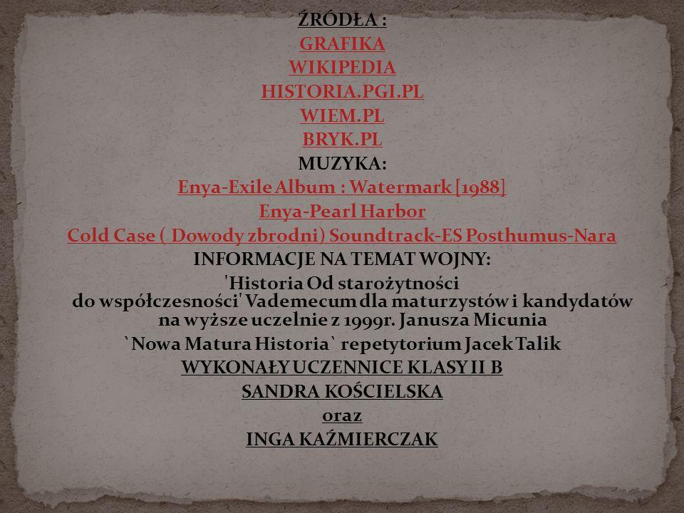 ŹRÓDŁA : GRAFIKA WIKIPEDIA HISTORIA.PGI.PL WIEM.PL BRYK.PL MUZYKA: Enya-Exile Album : Watermark [1988] Enya-Pearl Harbor Cold Case ( Dowody zbrodni) Soundtrack-ES Posthumus-Nara INFORMACJE NA TEMAT WOJNY: Historia Od starożytności do współczesności Vademecum dla maturzystów i kandydatów na wyższe uczelnie z 1999r.