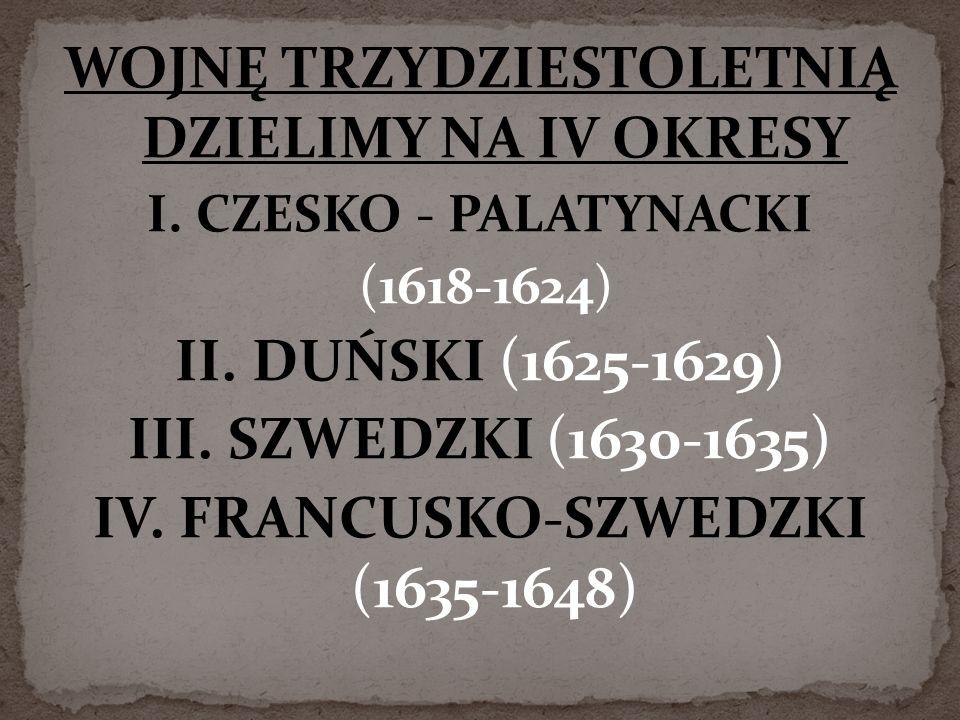 WOJNĘ TRZYDZIESTOLETNIĄ DZIELIMY NA IV OKRESY I. CZESKO - PALATYNACKI (1618-1624) II. DUŃSKI (1625-1629) III. SZWEDZKI (1630-1635) IV. FRANCUSKO-SZWED